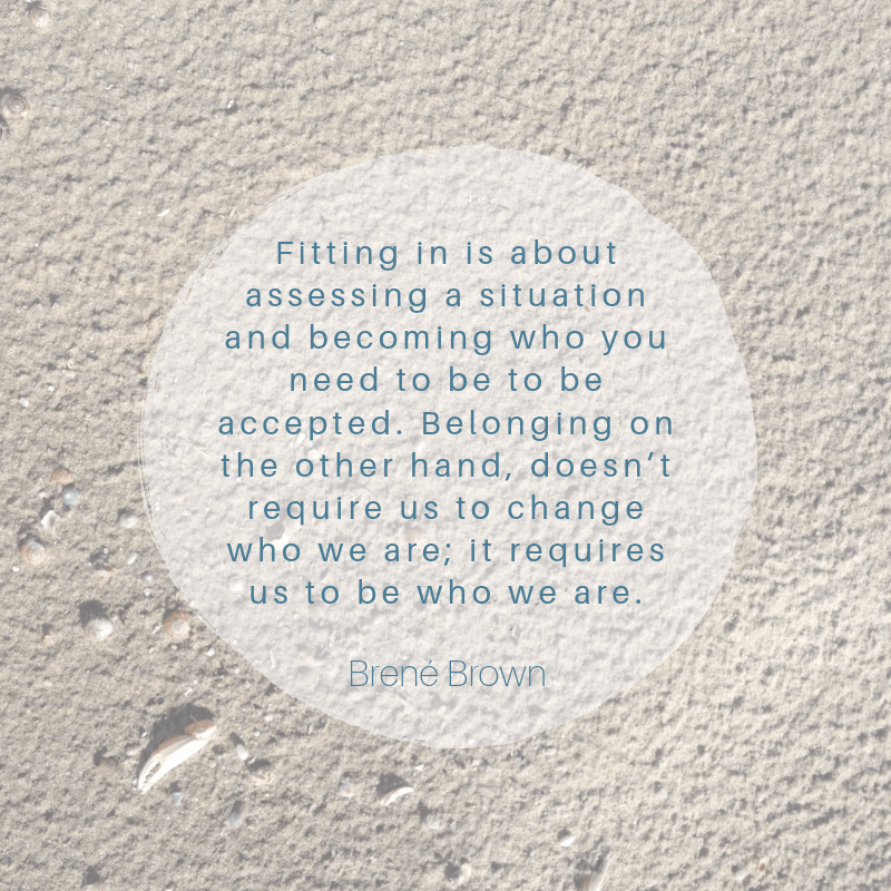 """Fitting in is about assessing a situation and becoming who you need to be to be accepted. Belonging on the other hand, doesn't require us to change who we are; it requires us to be who we are. - Brené Brown"