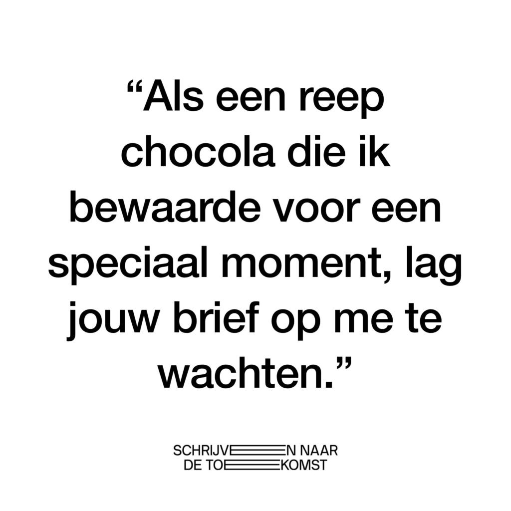 """Deze afbeelding komt van de Facebookpagina van Schrijven naar de Toekomst. Er staat: """"Als een reep chocola die ik bewaarde voor een speciaal moment, lag jouw brief op me te wachten."""""""